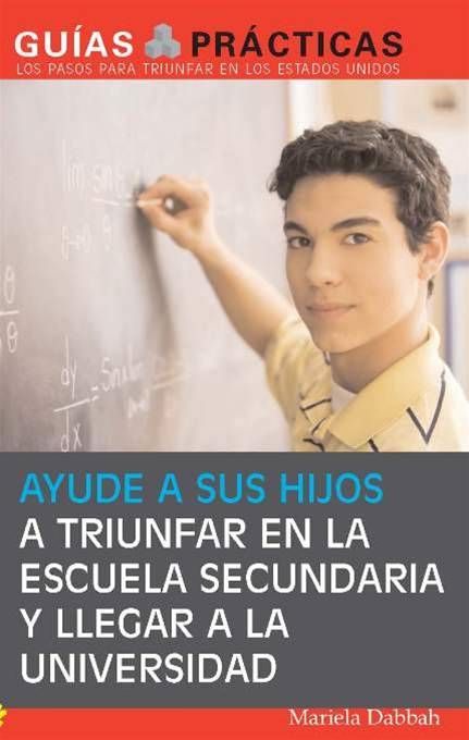 Ayude a sus hijos a triunfar en la escuela secundaria y llegar a la universidad (Help Your Children Succeed in High School and Go to College): Guía para Padres Latinos (A Special Guide for Latino Parents)