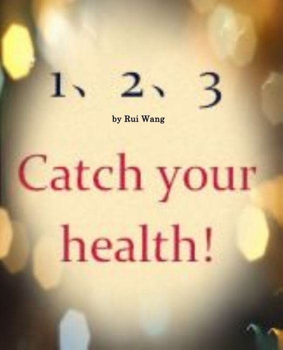 1-2-3 Catch Your Health-Three secrets for your health By: Rui Wang