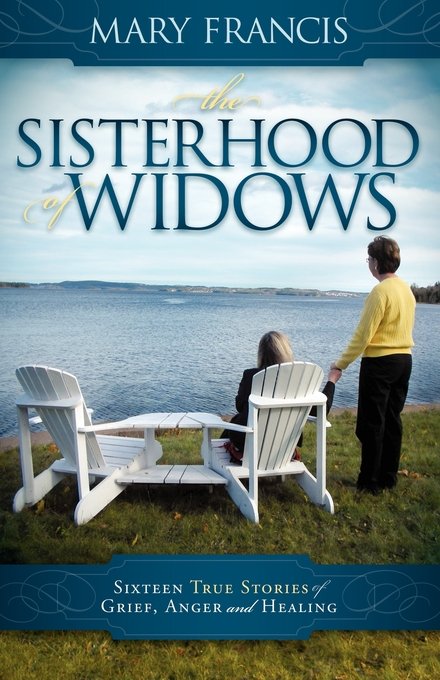 The Sisterhood of Widows: Sixteen True Stories of Grief, Anger and Healing By: Mary Francis