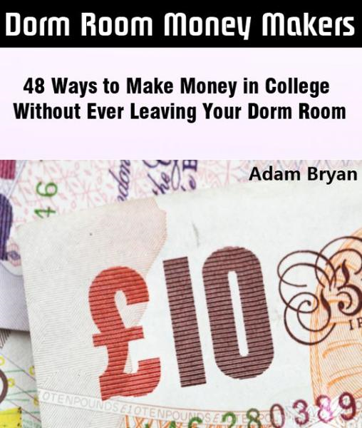 Dorm Room Money Makers: 48 Ways to Make Money in College Without Ever Leaving Your Dorm Room