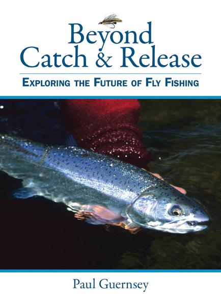 Beyond Catch & Release; Exploring the Future of Fly Fishing By: Paul Guernsey