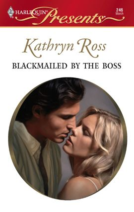 Blackmailed by the Boss By: Kathryn Ross
