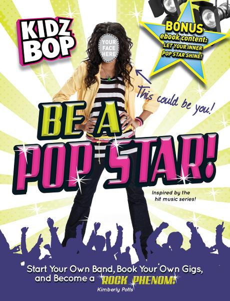 Kidz Bop: Be a Pop Star!: Start Your Own Band, Book Your Own Gigs, and Become a Rock and Roll Phenom! By: Kimberly Potts