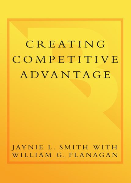Creating Competitive Advantage By: Jaynie L. Smith,William G. Flanagan