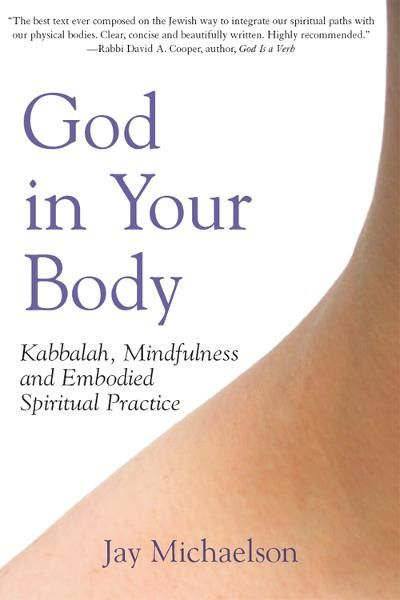 God in Your Body: Kabbalah, Mindfulness and Embodied Spiritual Practice By: Jay Michaelson