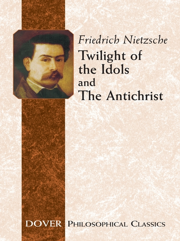 Twilight of the Idols and The Antichrist By: Friedrich Nietzsche