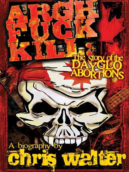 Argh Fuck Kill: The Story of the DayGlo Abortions