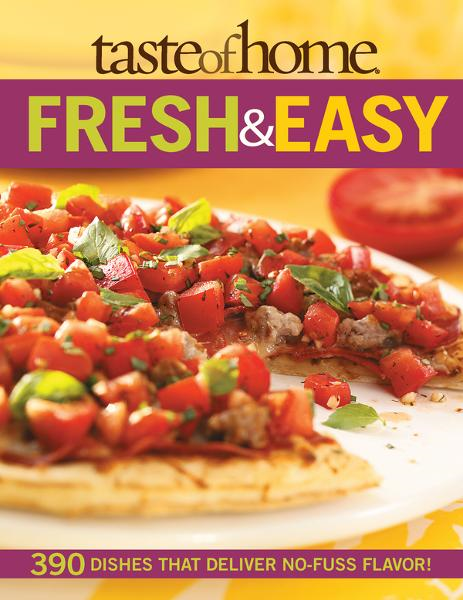 Taste of Home: Fresh & Easy: 390 Dishes That Deliver No Fuss Flavor!