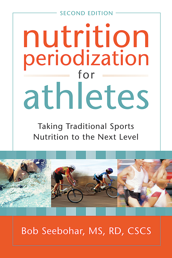 Nutrition Periodization for Athletes: Taking Traditional Sports Nutrition to the Next Level By: Bob Seebohar, MS, RD, CSCS