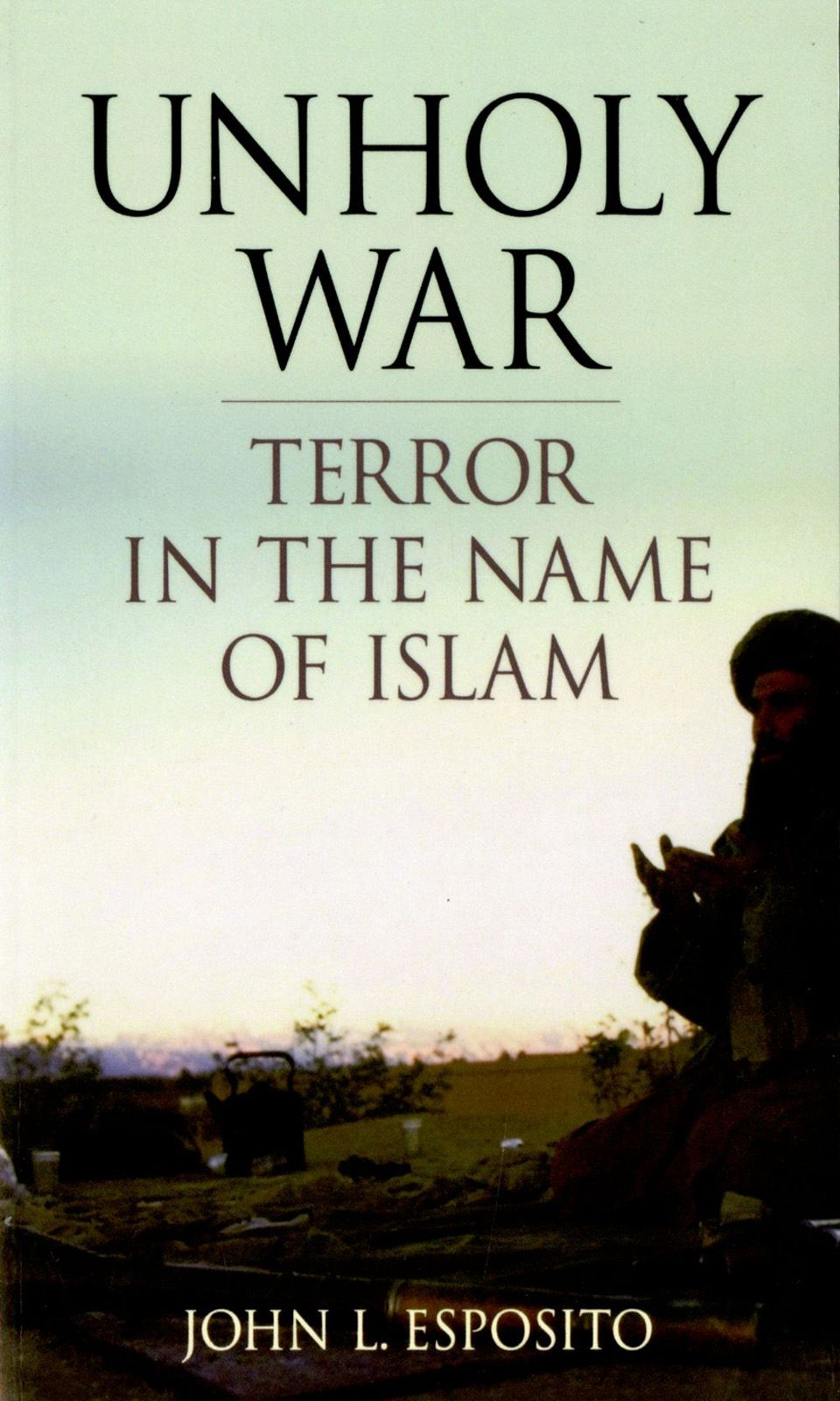 Unholy War:Terror in the Name of Islam  By: John L. Esposito