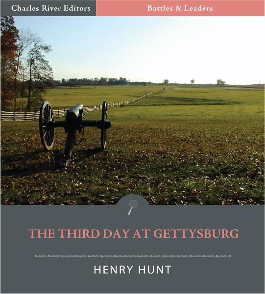 Battles & Leaders of the Civil War: The Third Day at Gettysburg By: Henry J. Hunt