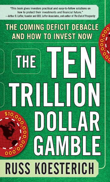 The Ten Trillion Dollar Gamble: The Coming Deficit Debacle and How to Invest Now : How Deficit Economics Will Change our Global Financial Climate: How Deficit Economics Will Change our Global Financial Climate By: Russ Koesterich