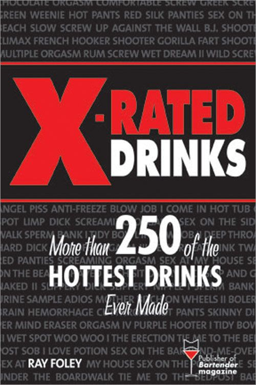 X-Rated Drinks: More Than 250 of the Hottest Drinks Ever Made By: Ray Foley