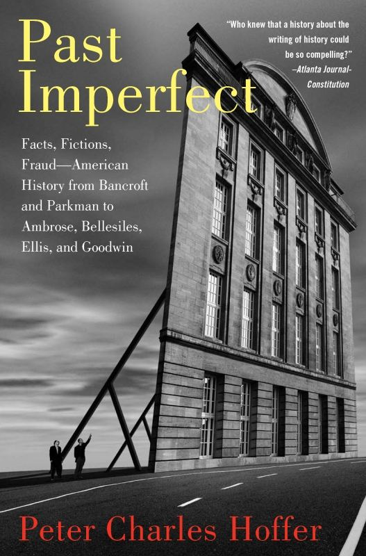 Past Imperfect: Facts, Fictions, Fraud American History from Bancroft and Parkman to Ambrose, Bellesiles, Ellis, and By: Peter Charles Hoffer