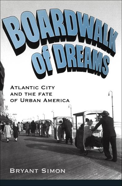 Boardwalk of Dreams:Atlantic City and the Fate of Urban America  By: Bryant Simon