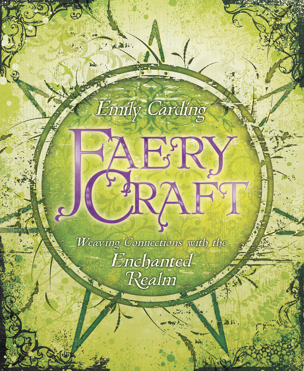 Faery Craft: Weaving Connections with the Enchanted Realm By: Emily Carding