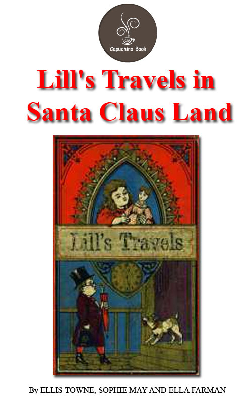 Lill's Travels in Santa Claus Land by Ellis Towne, Sophie May And Ella Farman