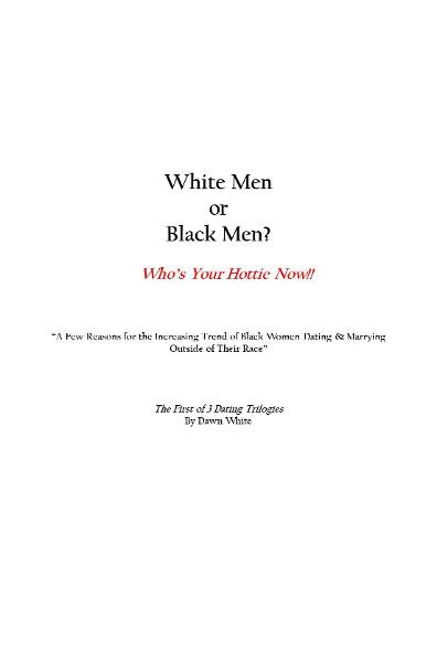 "White Men or Black Men? Who's Your Hottie Now!! ""A Few Reasons for the Increasing Trend of Black Women Dating & Marrying Outside of Their Race"" By: Dawn White"