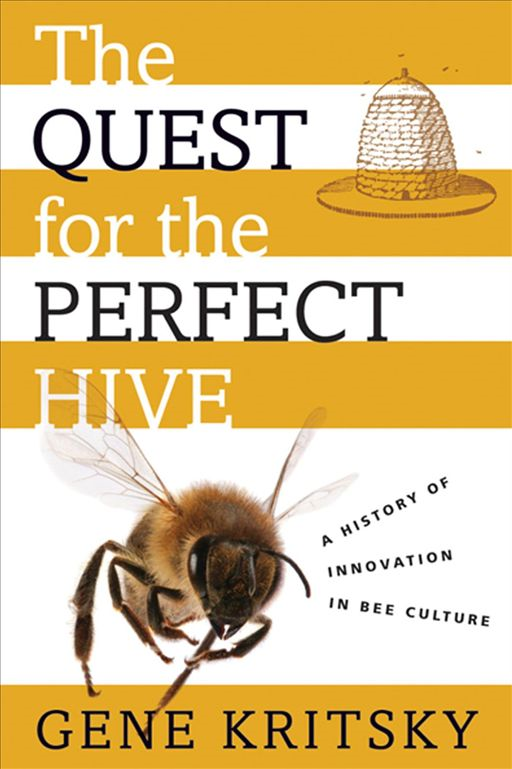 The Quest For The Perfect Hive : A History Of Innovation In Bee Culture
