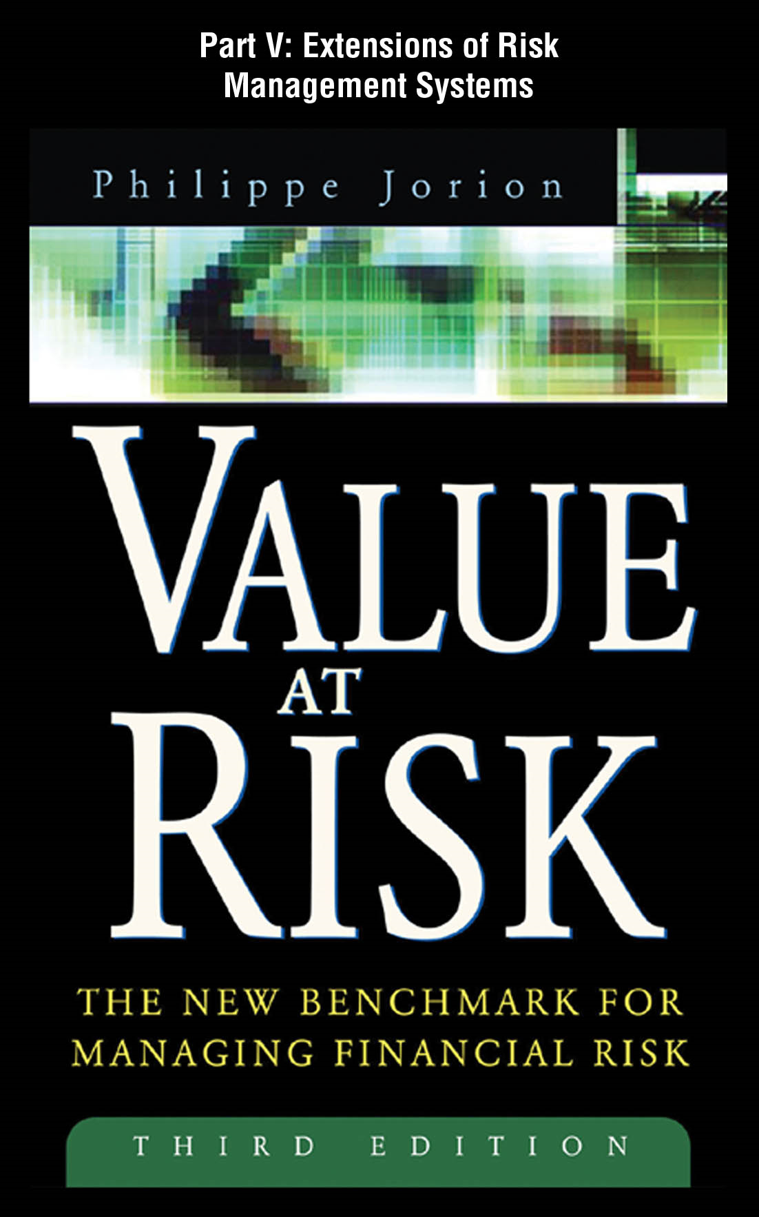 Value at Risk, 3rd Ed., Part V - Extensions of Risk Management Systems