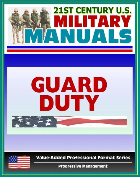 21st Century U.S. Military Manuals: Guard Duty Field Manual - FM 22-6 (Value-Added Professional Format Series) By: Progressive Management