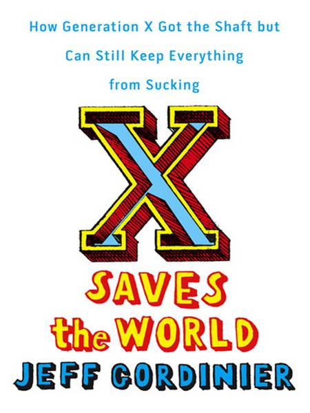 X Saves the World: How Generation X Got the Shaft but Can Still Keep Everything from Sucking By: Jeff Gordinier