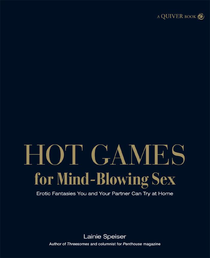 Hot Games for Mind-Blowing Sex: Erotic Fantasies You and Your Partner Can Try at Home By: Lainie Speiser