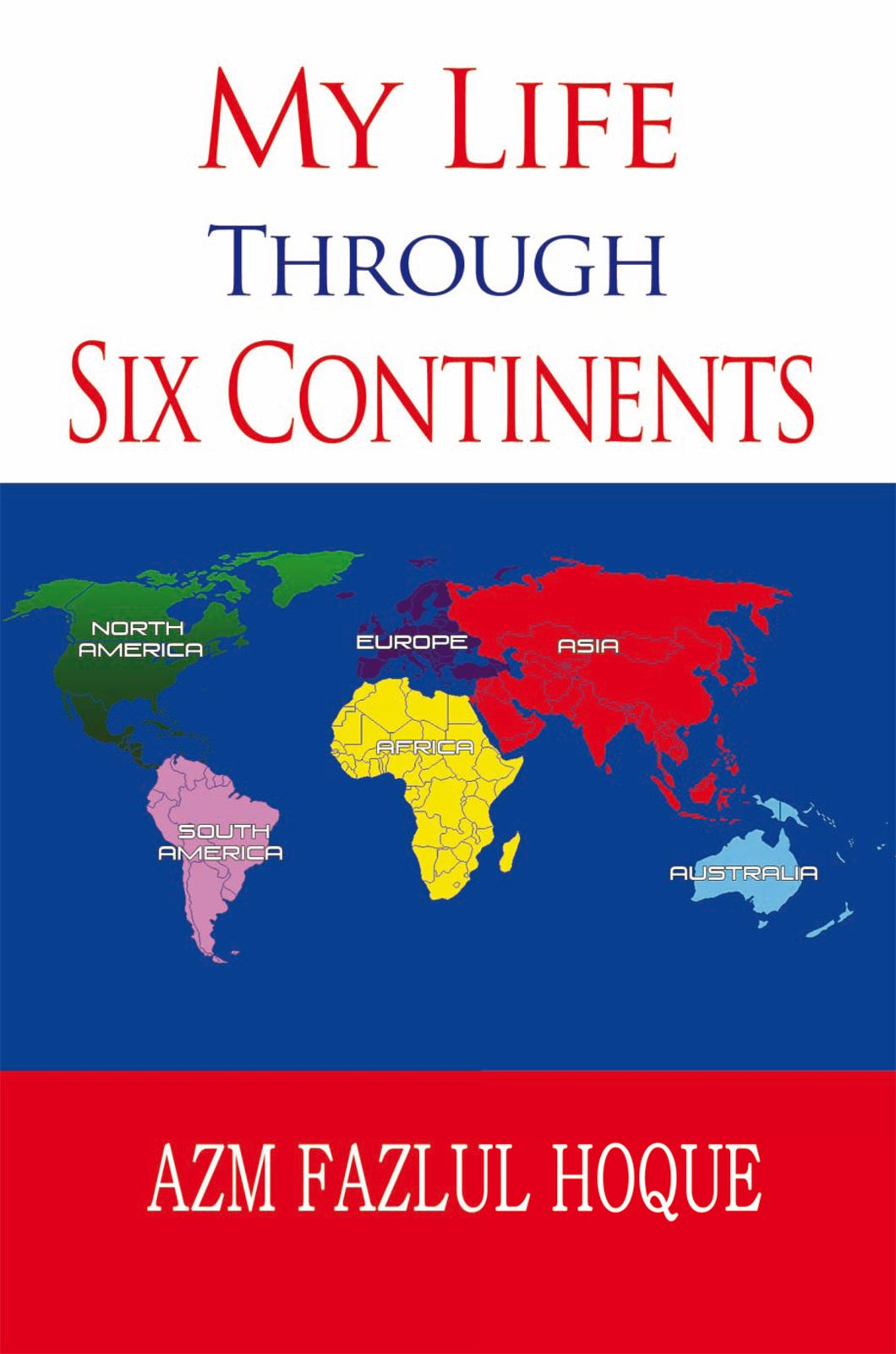 My Life Through Six Continents By: Azm Fazlul Hoque