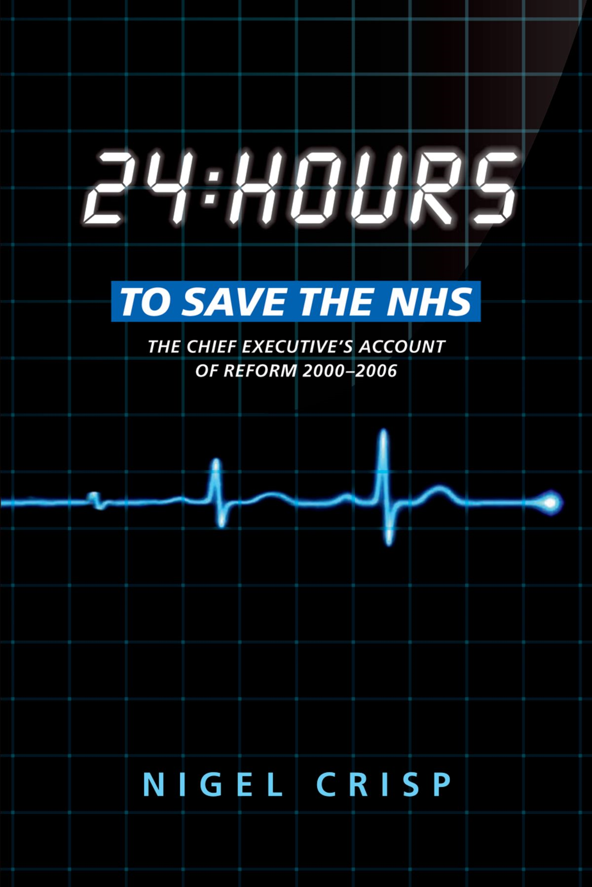 24 hours to save the NHS:The Chief Executive's account of reform 2000 to 2006