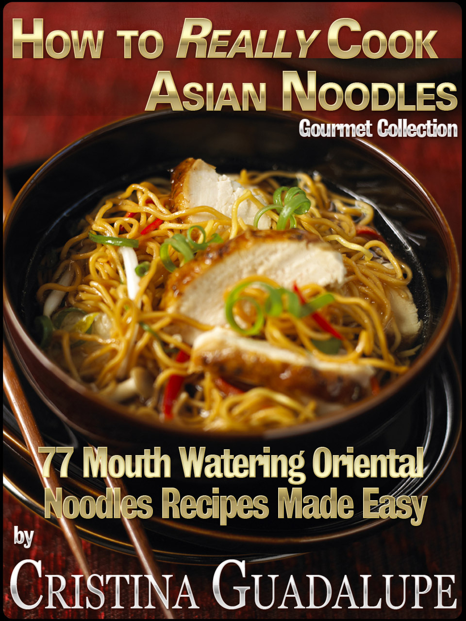 How to Really Cook Asian Noodles: 77 Mouth Watering Oriental Noodles Recipes Made Easy By: Greatest Books