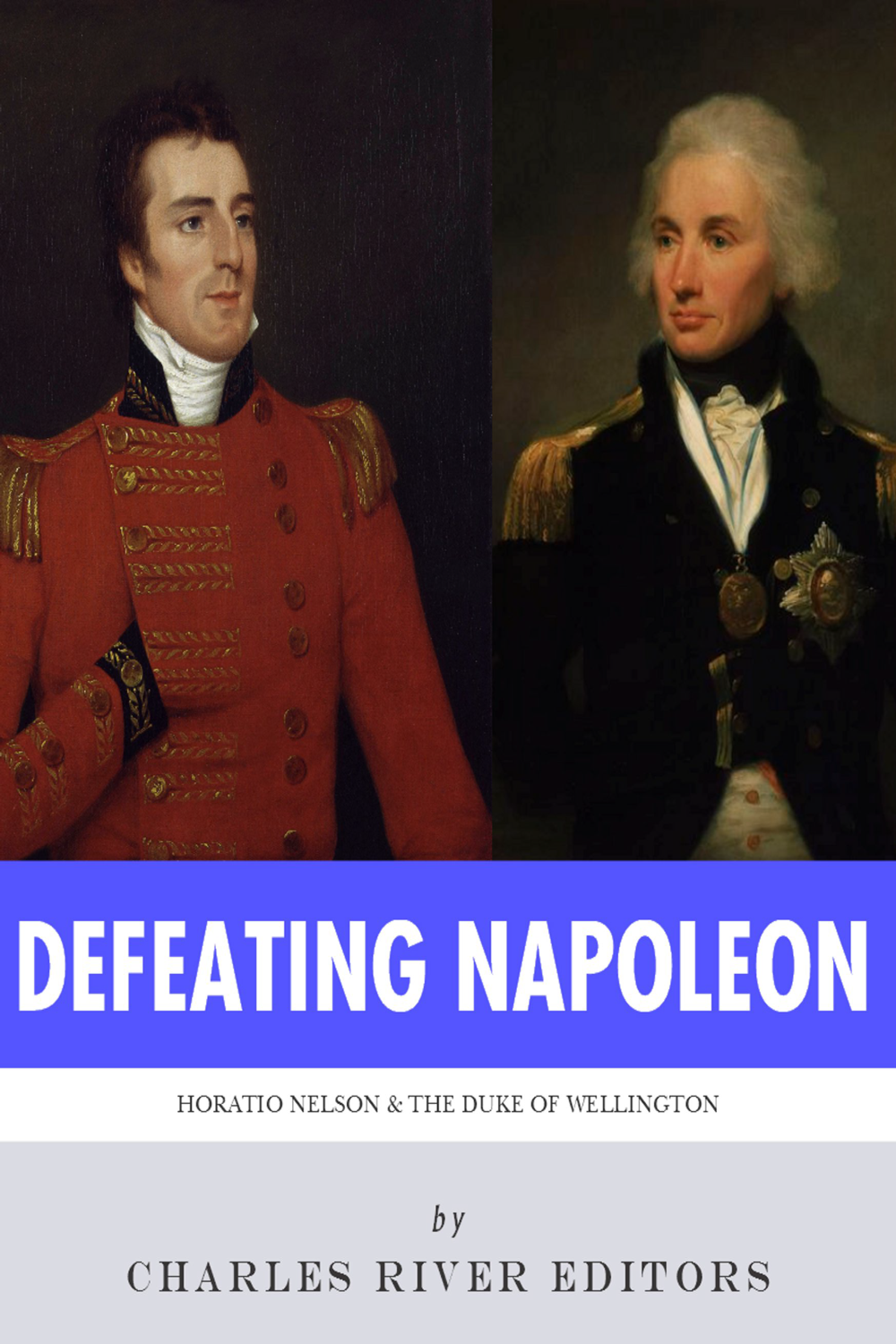 Defeating Napoleon: The Lives and Legacies of Admiral Horatio Nelson and Arthur Wellesley, Duke of Wellington