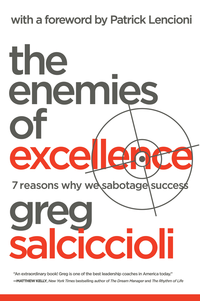 The Enemies of Excellence: 7 Reasons Why We Sabotage Success By: Greg Salciccioli,Patrick Lencioni