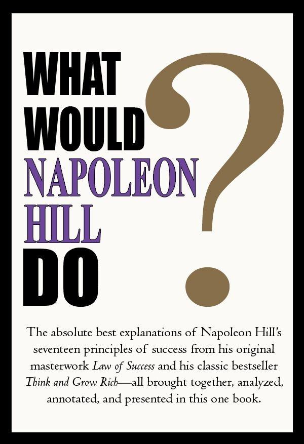 What Would Napoleon Hill Do? By: Napoleon Hill Editors: Bill Hartley Ann Hartley