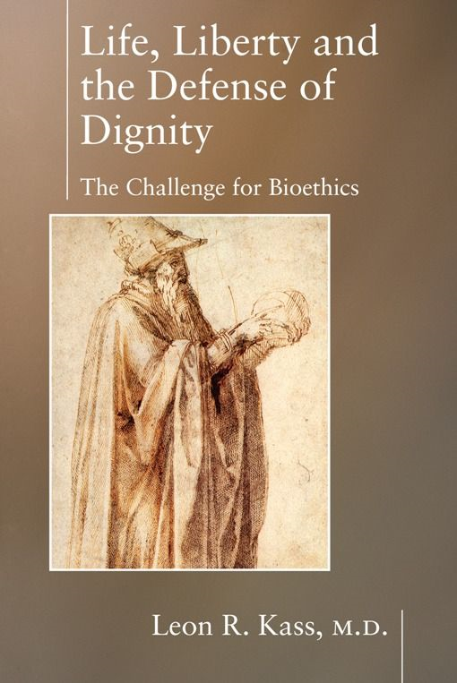 Life Liberty & the Defense of Dignity: The Challenge for Bioethics By: Leon Kass