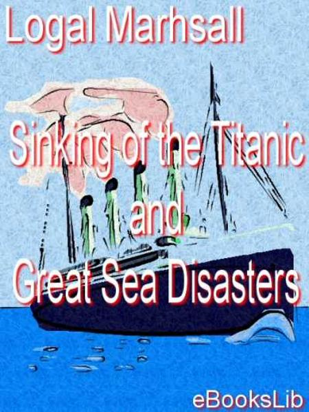 Sinking of the Titanic, et al By: Logan Marshall