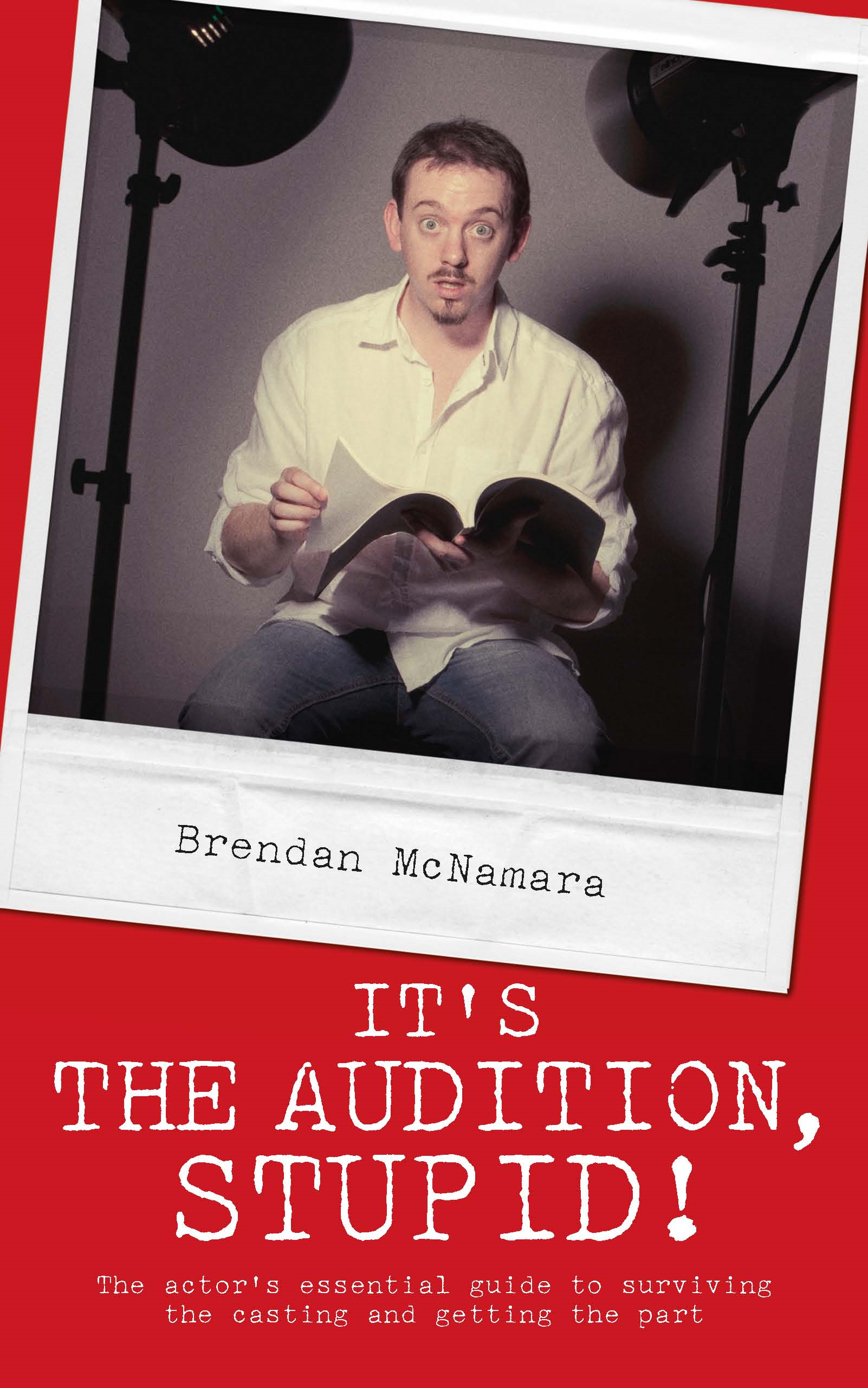It's the Audition, Stupid!: The actor's essential guide to surviving the casting and getting the part By: Brendan McNamara