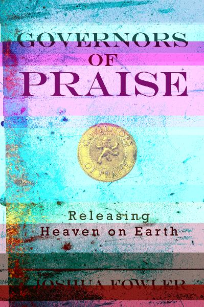 Governors of Praise: Releasing Heaven on Earth By: Joshua Fowler