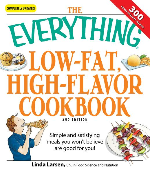 The Everything Low-Fat, High-Flavor Cookbook: Simple and satisfying meals you won't believe are good for you! By: Linda Larsen