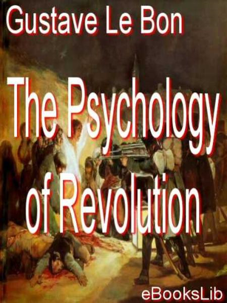 The Psychology of Revolution By: Gustave Le Bon