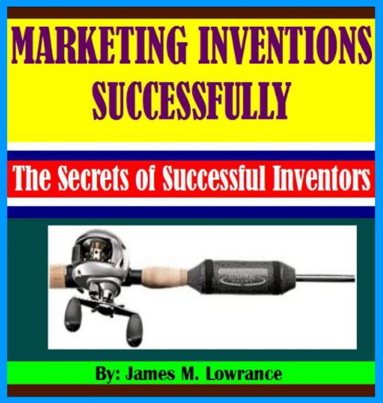 Marketing Your Inventions Successfully By: James Lowrance