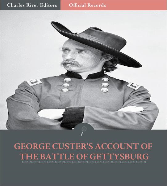 Official Records of the Union and Confederate Armies: George Custers Account of the Battle of Gettysburg By: George Custer
