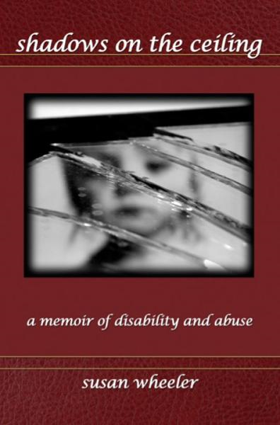 Shadows on the Ceiling: a memoir of disability and abuse By: Susan Wheeler