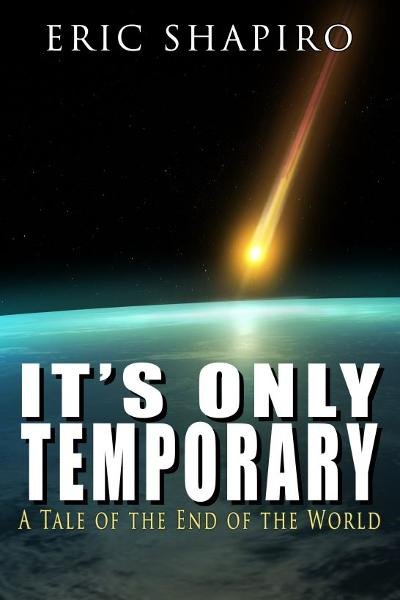It's Only Temporary (A Tale of the End of the World) By: Eric Shapiro