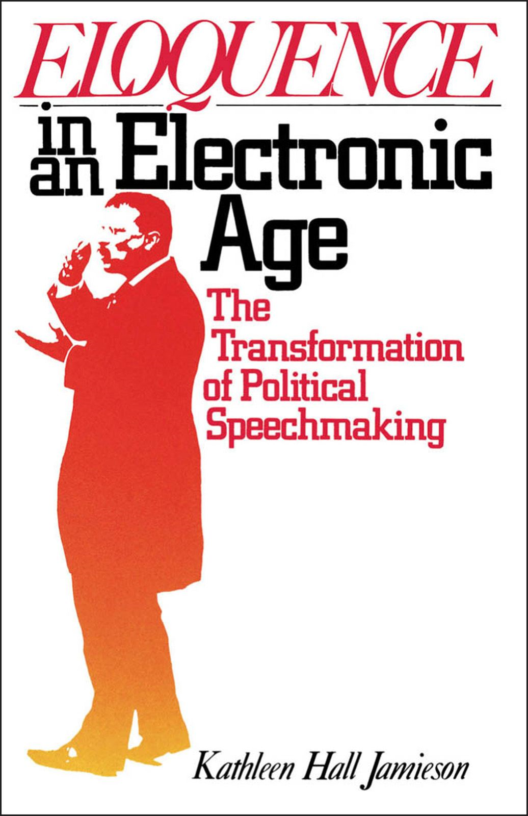Eloquence in an Electronic Age : The Transformation of Political Speechmaking