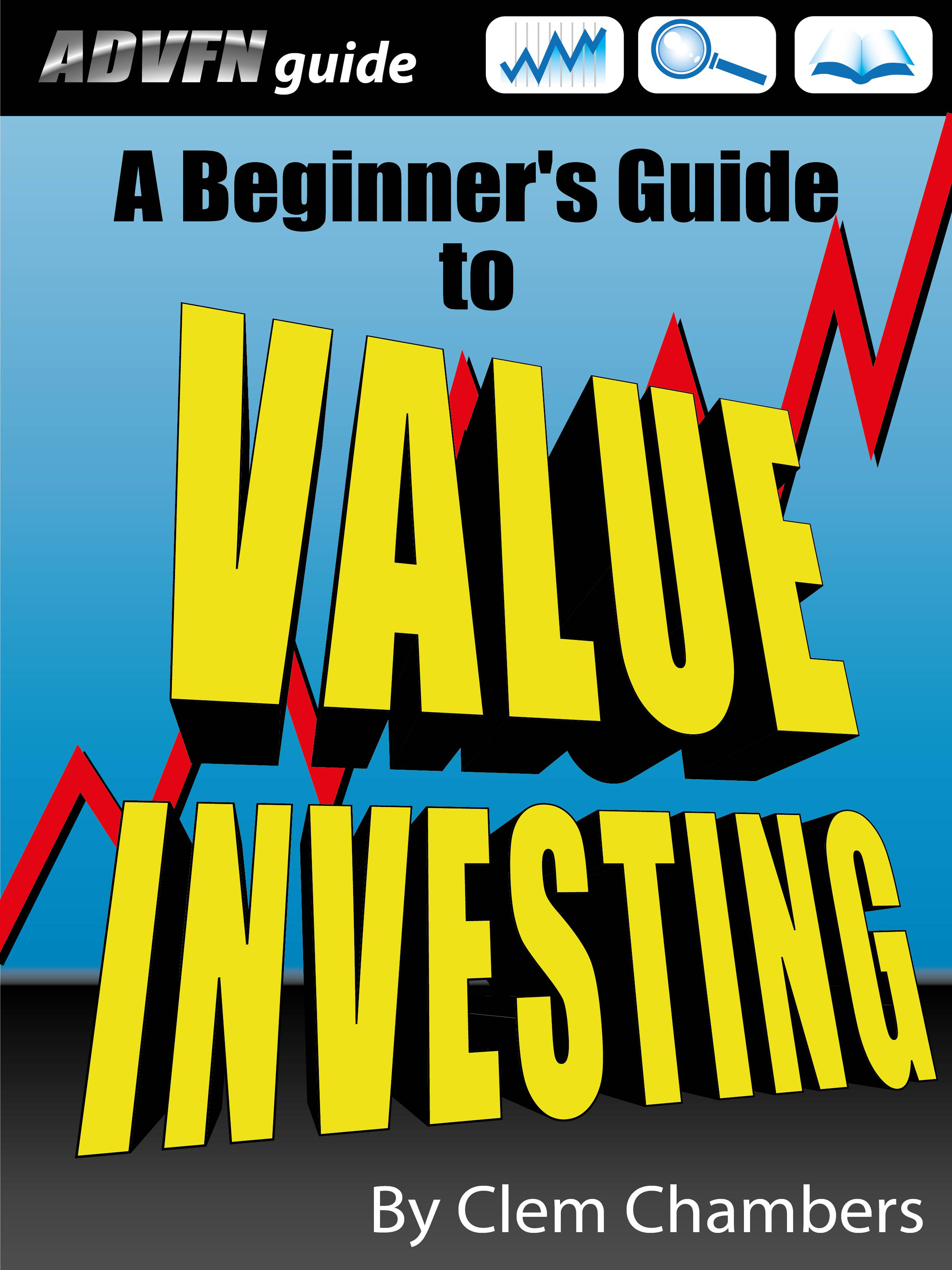 ADVFN Guide: A Beginner's Guide to Value Investing By: Clem Chambers