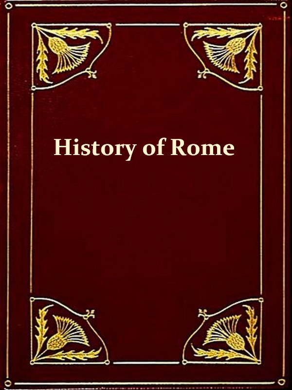 A Smaller History of Rome from the Earliest Times to the Establishment of the Empire with a Continuation to A.D. 479 [Illustrated]