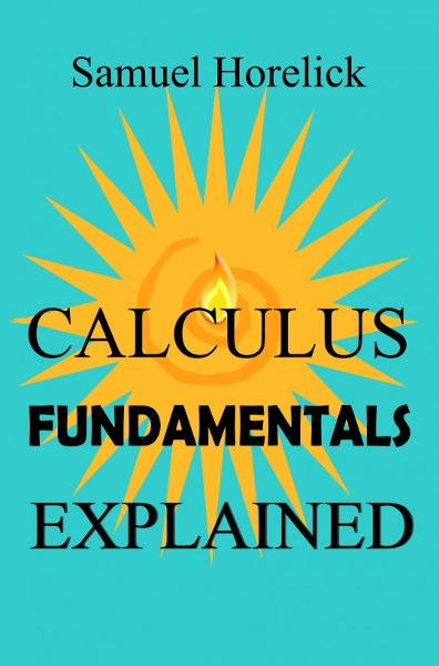 Calculus Fundamentals Explained By: Samuel Horelick