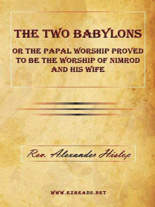 Alexander Hislop - The Two Babylons or The Papal Worship Proved to be the Worship of Nimrod and his Wife