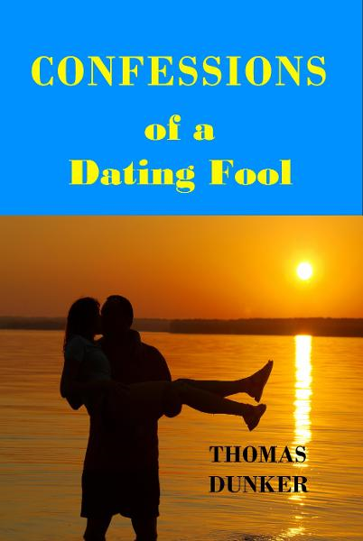 Confessions of a Dating Fool By: Thomas Dunker