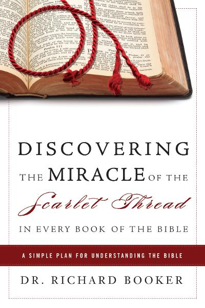 Discovering the Miracle of the Scarlet Thread in Every Book of the Bible: A Simple Plan for Understanding the Bible By: Richard Booker